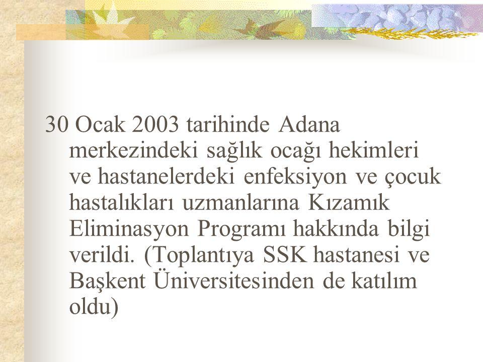 30 Ocak 2003 tarihinde Adana merkezindeki sağlık ocağı hekimleri ve hastanelerdeki enfeksiyon ve çocuk hastalıkları uzmanlarına Kızamık Eliminasyon Programı hakkında bilgi verildi.