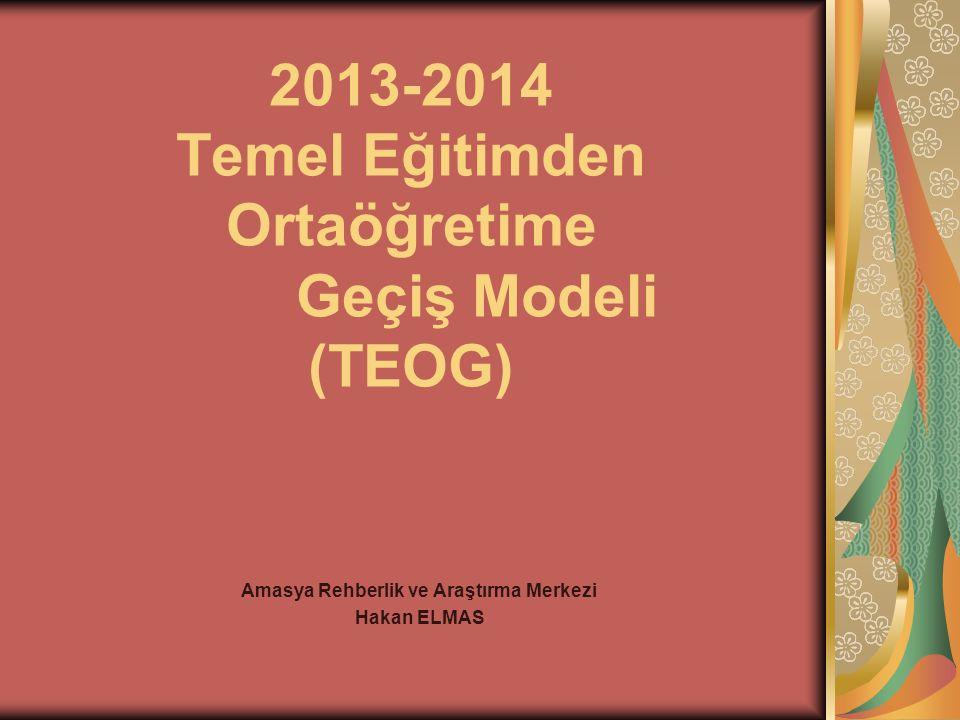 2013-2014 Temel Eğitimden Ortaöğretime Geçiş Modeli (TEOG) Amasya Rehberlik ve Araştırma Merkezi Hakan ELMAS