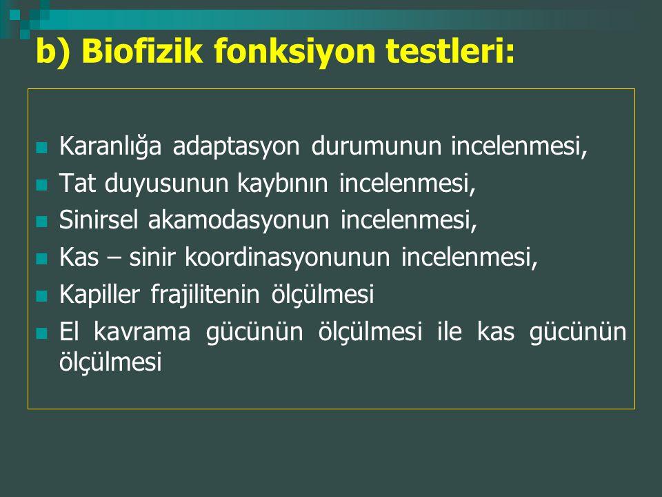 b) Biofizik fonksiyon testleri: Karanlığa adaptasyon durumunun incelenmesi, Tat duyusunun kaybının incelenmesi, Sinirsel akamodasyonun incelenmesi, Ka