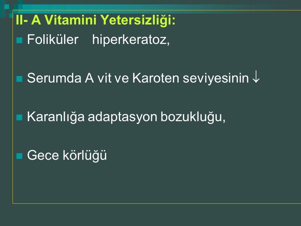 II- A Vitamini Yetersizliği: Foliküler hiperkeratoz, Serumda A vit ve Karoten seviyesinin  Karanlığa adaptasyon bozukluğu, Gece körlüğü