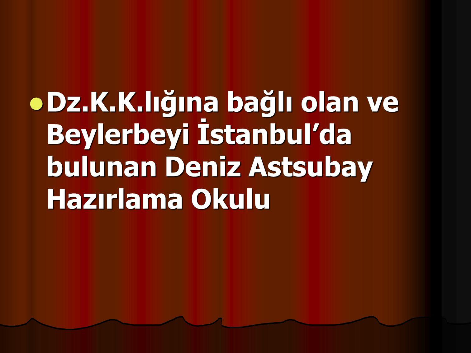 Dz.K.K.lığına bağlı olan ve Beylerbeyi İstanbul'da bulunan Deniz Astsubay Hazırlama Okulu Dz.K.K.lığına bağlı olan ve Beylerbeyi İstanbul'da bulunan Deniz Astsubay Hazırlama Okulu