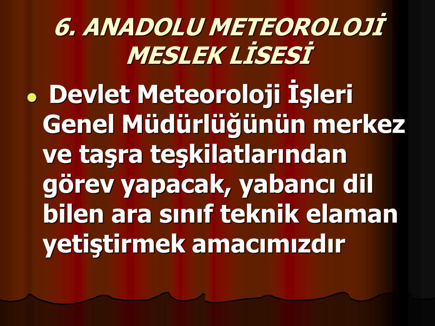 6. ANADOLU METEOROLOJİ MESLEK LİSESİ Devlet Meteoroloji İşleri Genel Müdürlüğünün merkez ve taşra teşkilatlarından görev yapacak, yabancı dil bilen ar
