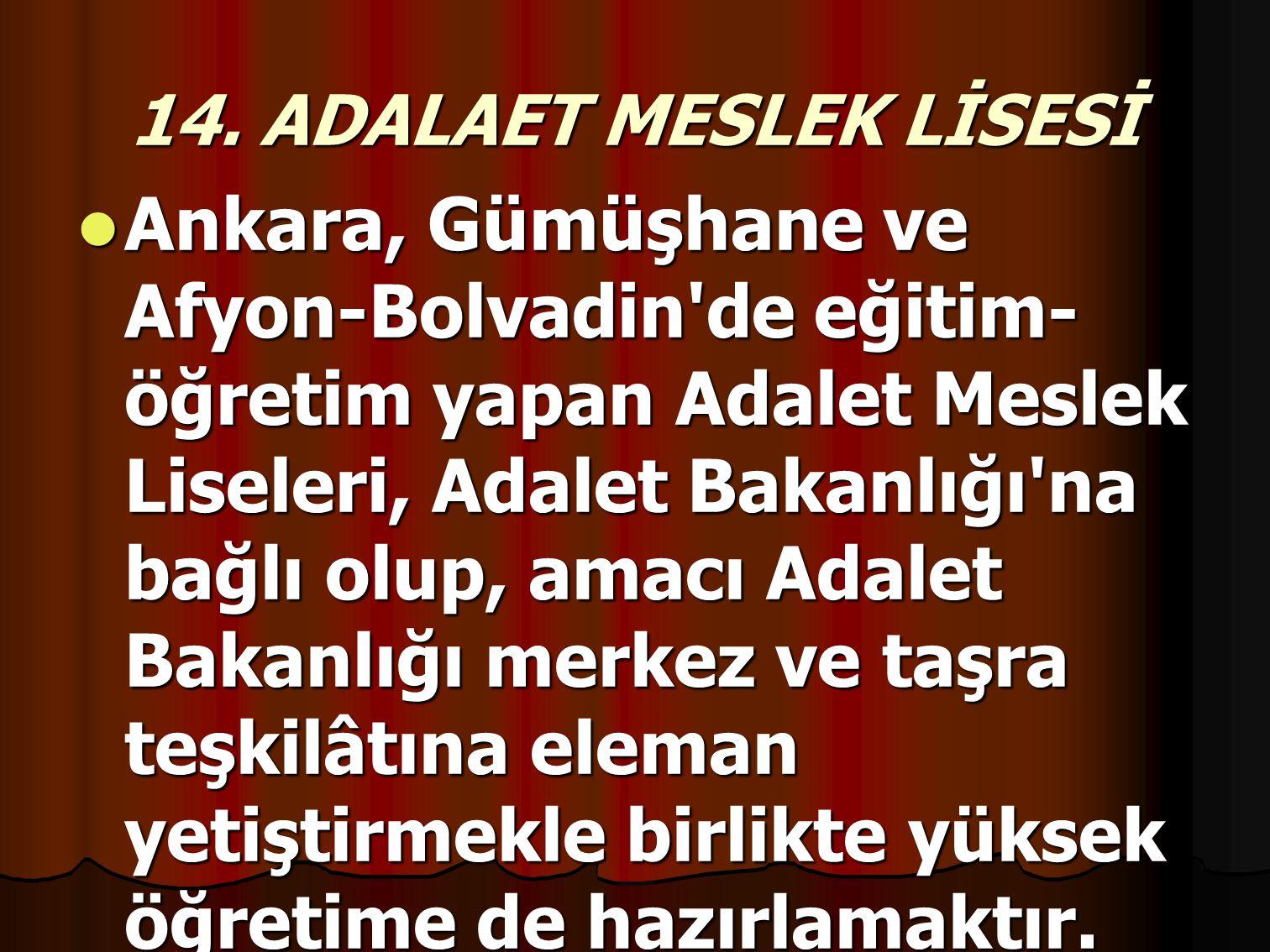 14. ADALAET MESLEK LİSESİ Ankara, Gümüşhane ve Afyon-Bolvadin'de eğitim- öğretim yapan Adalet Meslek Liseleri, Adalet Bakanlığı'na bağlı olup, amacı A