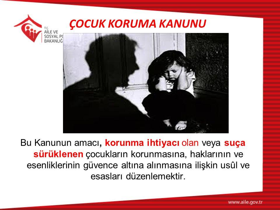 ÇOCUK KORUMA KANUNU Çocuk: Daha erken yaşta ergin olsa bile, onsekiz yaşını doldurmamış kişiyi Korunma ihtiyacı olan çocuk: Bedensel, zihinsel, ahlaki, sosyal ve duygusal gelişimi ile kişisel güvenliği tehlikede olan, ihmal veya istismar edilen ya da suç mağduru çocuğu,