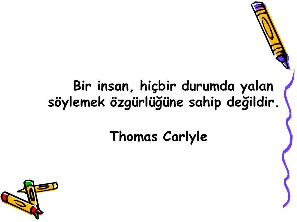 Bir insan, hiçbir durumda yalan söylemek özgürlüğüne sahip değildir. Thomas Carlyle