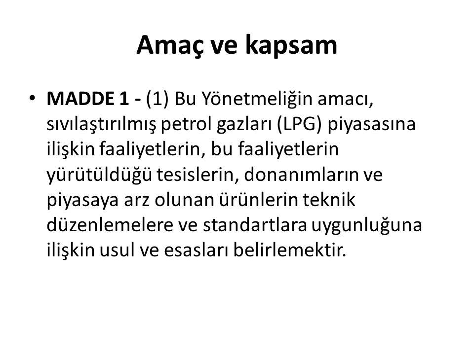 Amaç ve kapsam MADDE 1 - (1) Bu Yönetmeliğin amacı, sıvılaştırılmış petrol gazları (LPG) piyasasına ilişkin faaliyetlerin, bu faaliyetlerin yürütüldüğü tesislerin, donanımların ve piyasaya arz olunan ürünlerin teknik düzenlemelere ve standartlara uygunluğuna ilişkin usul ve esasları belirlemektir.