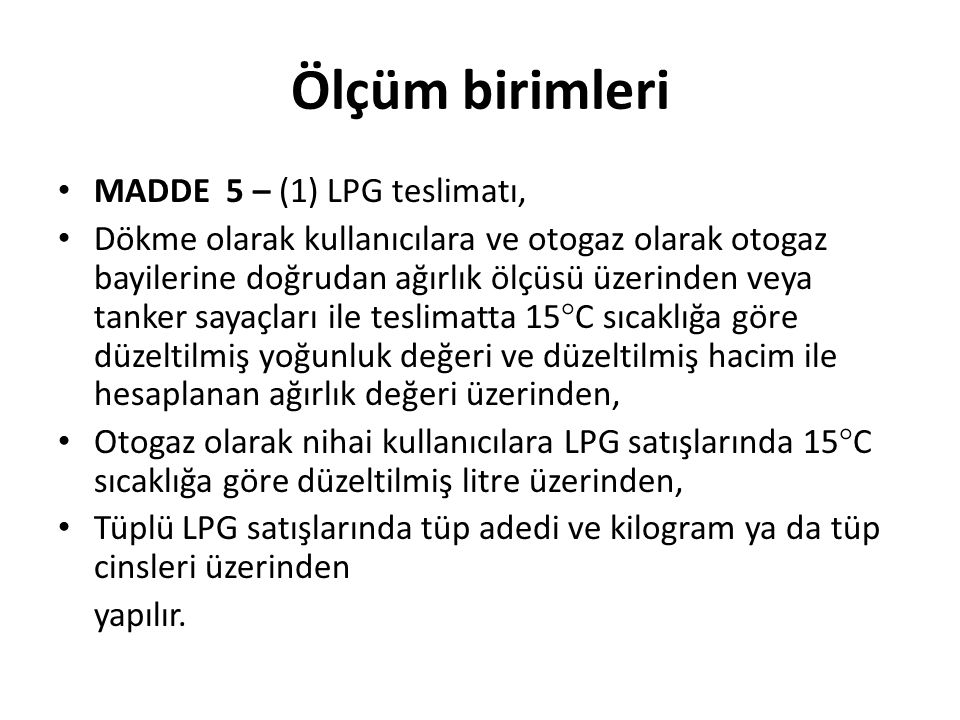 Ölçüm birimleri MADDE 5 – (1) LPG teslimatı, Dökme olarak kullanıcılara ve otogaz olarak otogaz bayilerine doğrudan ağırlık ölçüsü üzerinden veya tanker sayaçları ile teslimatta 15  C sıcaklığa göre düzeltilmiş yoğunluk değeri ve düzeltilmiş hacim ile hesaplanan ağırlık değeri üzerinden, Otogaz olarak nihai kullanıcılara LPG satışlarında 15  C sıcaklığa göre düzeltilmiş litre üzerinden, Tüplü LPG satışlarında tüp adedi ve kilogram ya da tüp cinsleri üzerinden yapılır.