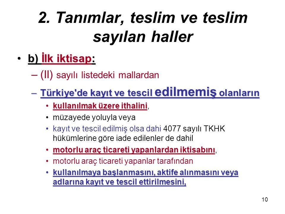 10 2. Tanımlar, teslim ve teslim sayılan haller b) İlk iktisap:b) İlk iktisap: –(II) sayılı listedeki mallardan –Türkiye'de kayıt ve tescil edilmemiş