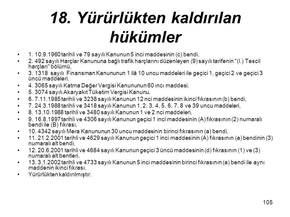 105 18. Yürürlükten kaldırılan hükümler 1. 10.9.1960 tarihli ve 79 sayılı Kanunun 5 inci maddesinin (c) bendi, 2. 492 sayılı Harçlar Kanununa bağlı tr