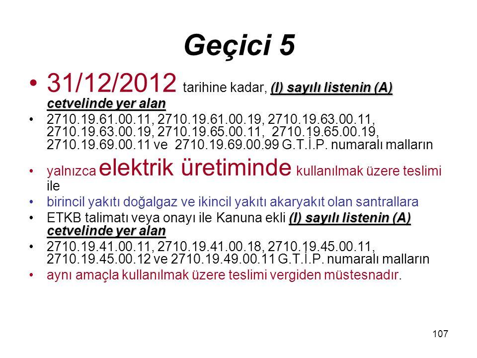107 Geçici 5 (I) sayılı listenin (A) cetvelinde yer alan31/12/2012 tarihine kadar, (I) sayılı listenin (A) cetvelinde yer alan 2710.19.61.00.11, 2710.