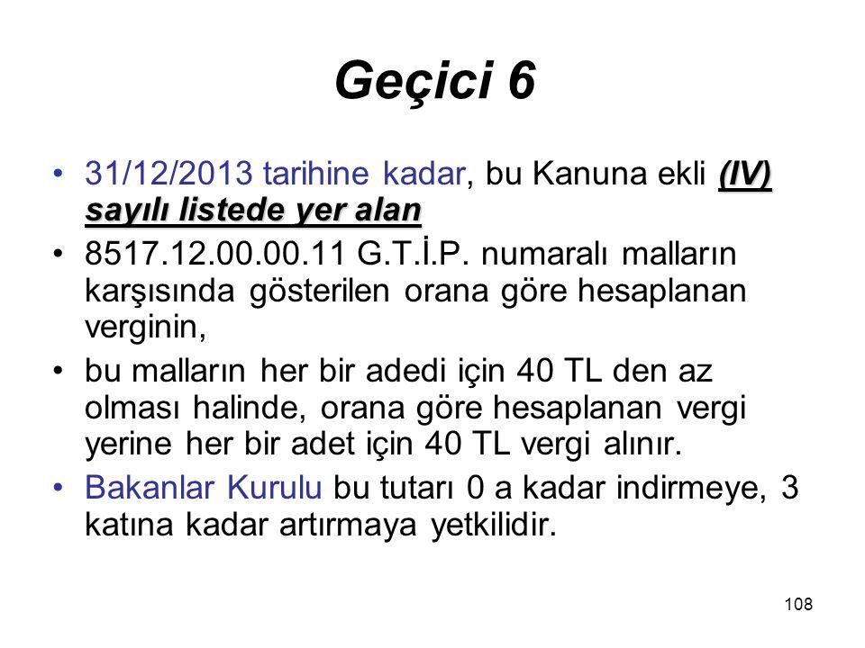 108 Geçici 6 (IV) sayılı listede yer alan31/12/2013 tarihine kadar, bu Kanuna ekli (IV) sayılı listede yer alan 8517.12.00.00.11 G.T.İ.P. numaralı mal