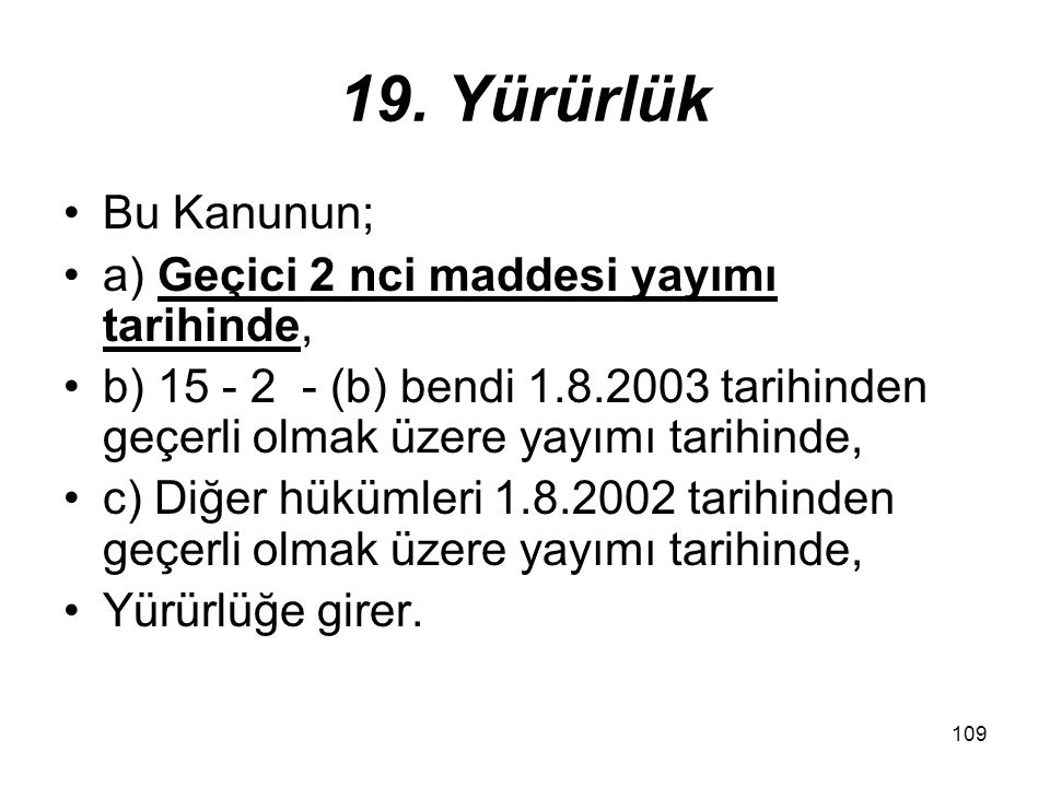 109 19. Yürürlük Bu Kanunun; a) Geçici 2 nci maddesi yayımı tarihinde, b) 15 - 2 - (b) bendi 1.8.2003 tarihinden geçerli olmak üzere yayımı tarihinde,