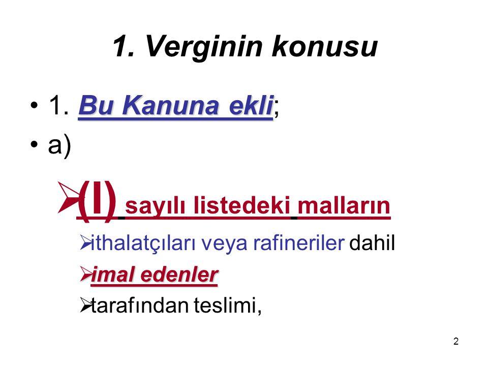 2 1. Verginin konusu Bu Kanuna ekli1. Bu Kanuna ekli; a)  (I) sayılı listedeki malların  ithalatçıları veya rafineriler dahil  imal edenler  taraf