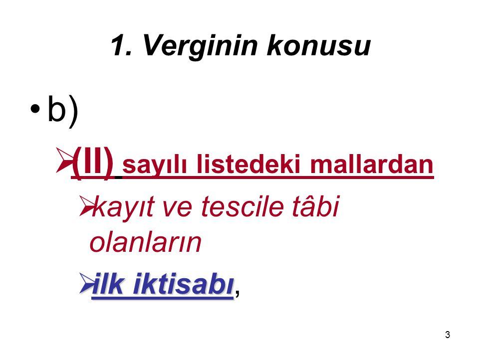 3 1. Verginin konusu b)  (II) sayılı listedeki mallardan  kayıt ve tescile tâbi olanların  ilk iktisabı  ilk iktisabı,