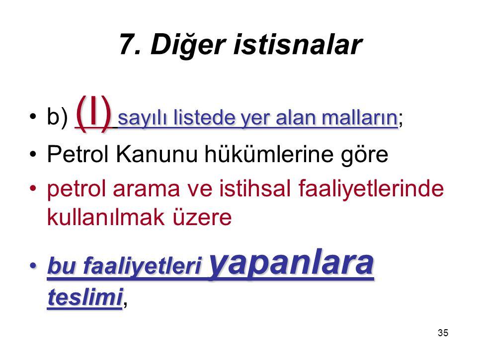 35 7. Diğer istisnalar (I) sayılı listede yer alan mallarınb) (I) sayılı listede yer alan malların; Petrol Kanunu hükümlerine göre petrol arama ve ist
