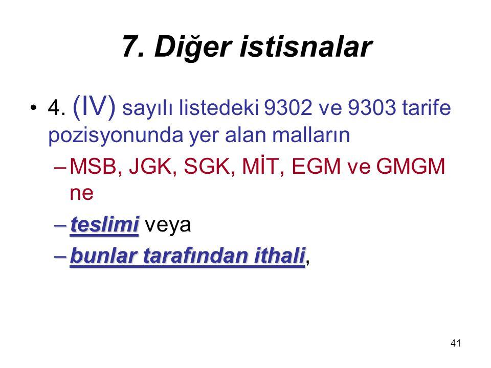 41 7. Diğer istisnalar 4. (IV) sayılı listedeki 9302 ve 9303 tarife pozisyonunda yer alan malların –MSB, JGK, SGK, MİT, EGM ve GMGM ne –teslimi –tesli