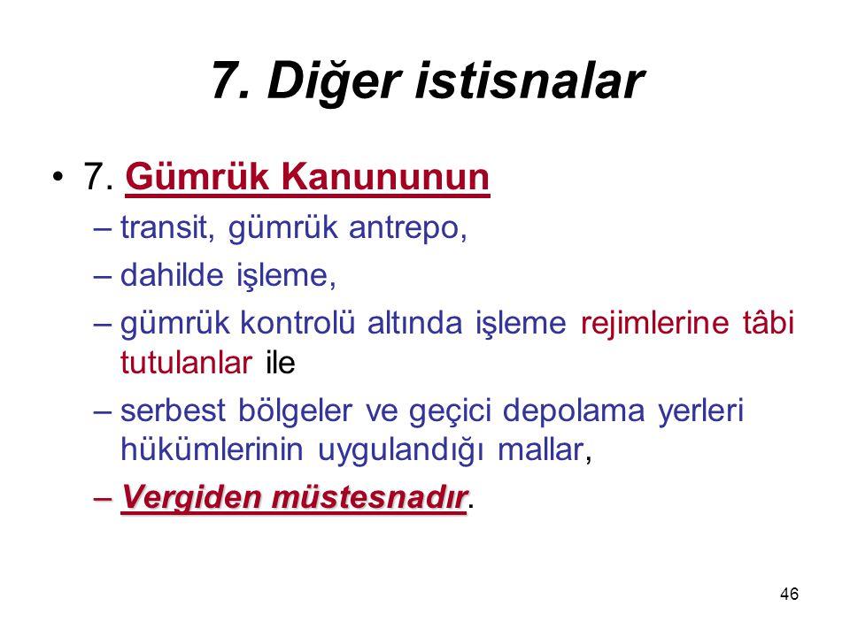 46 7. Diğer istisnalar 7. Gümrük Kanununun –transit, gümrük antrepo, –dahilde işleme, –gümrük kontrolü altında işleme rejimlerine tâbi tutulanlar ile