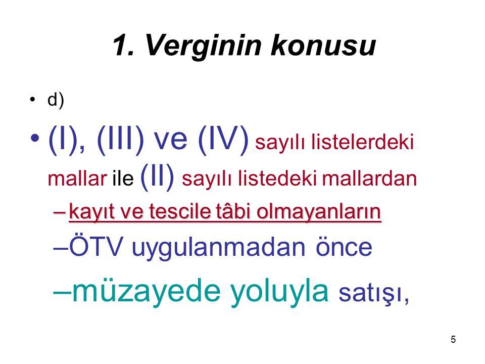 5 1. Verginin konusu d) (I), (III) ve (IV) sayılı listelerdeki mallar ile (II) sayılı listedeki mallardan –kayıt ve tescile tâbi olmayanların –ÖTV uyg