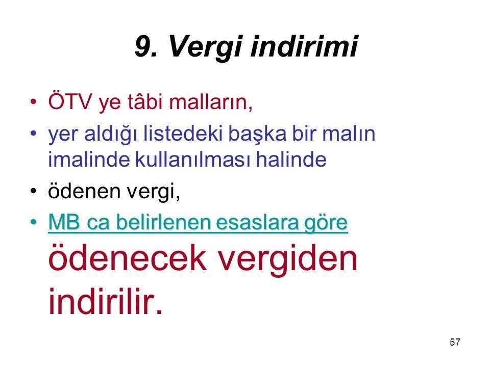 57 9. Vergi indirimi ÖTV ye tâbi malların, yer aldığı listedeki başka bir malın imalinde kullanılması halinde ödenen vergi, MB ca belirlenen esaslara