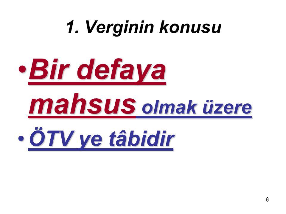 6 1. Verginin konusu Bir defaya mahsus olmak üzereBir defaya mahsus olmak üzere ÖTV ye tâbidirÖTV ye tâbidir