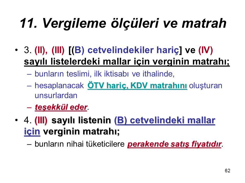 62 11. Vergileme ölçüleri ve matrah 3. (II), (III) [(B) cetvelindekiler hariç] ve (IV) sayılı listelerdeki mallar için verginin matrahı; –bunların tes