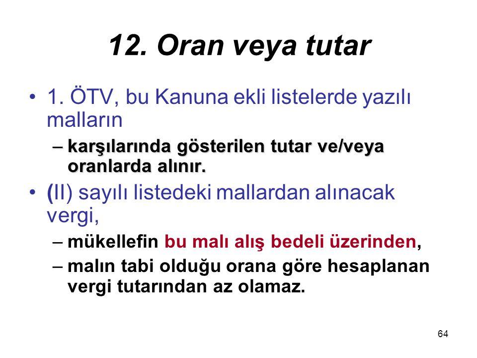 64 12. Oran veya tutar 1. ÖTV, bu Kanuna ekli listelerde yazılı malların –karşılarında gösterilen tutar ve/veya oranlarda alınır. (II) sayılı listedek