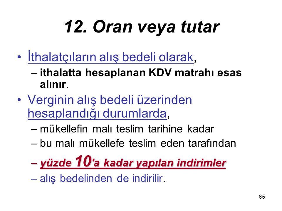 65 12. Oran veya tutar İthalatçıların alış bedeli olarak, –ithalatta hesaplanan KDV matrahı esas alınır. Verginin alış bedeli üzerinden hesaplandığı d
