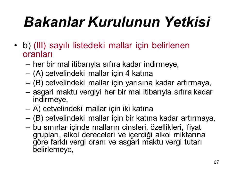 67 Bakanlar Kurulunun Yetkisi b) (III) sayılı listedeki mallar için belirlenen oranları –her bir mal itibarıyla sıfıra kadar indirmeye, –(A) cetvelind