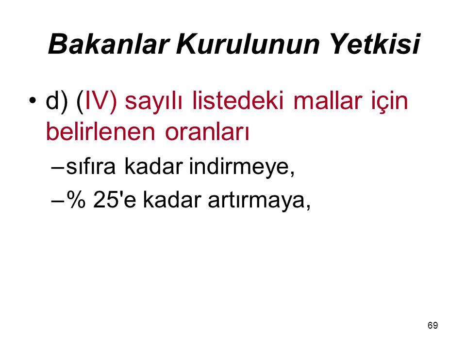 69 Bakanlar Kurulunun Yetkisi d) (IV) sayılı listedeki mallar için belirlenen oranları –sıfıra kadar indirmeye, –% 25'e kadar artırmaya,