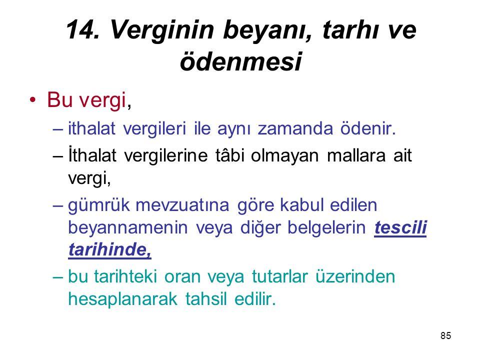85 14. Verginin beyanı, tarhı ve ödenmesi Bu vergi, –ithalat vergileri ile aynı zamanda ödenir. –İthalat vergilerine tâbi olmayan mallara ait vergi, –