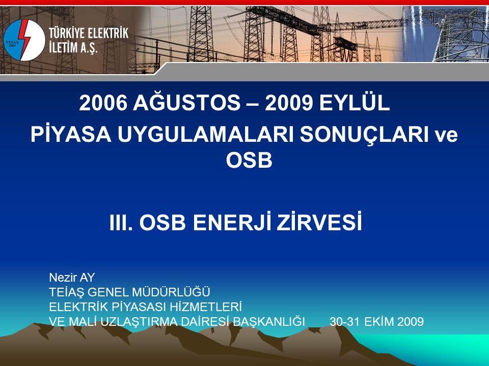 30-31 Ekim 2009 OSB İstanbul Toplantısı Sunumu 2006 AĞUSTOS – 2009 EYLÜL PİYASA UYGULAMALARI SONUÇLARI ve OSB III. OSB ENERJİ ZİRVESİ Nezir AY TEİAŞ G