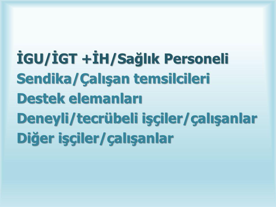 İGU/İGT +İH/Sağlık Personeli Sendika/Çalışan temsilcileri Destek elemanları Deneyli/tecrübeli işçiler/çalışanlar Diğer işçiler/çalışanlar