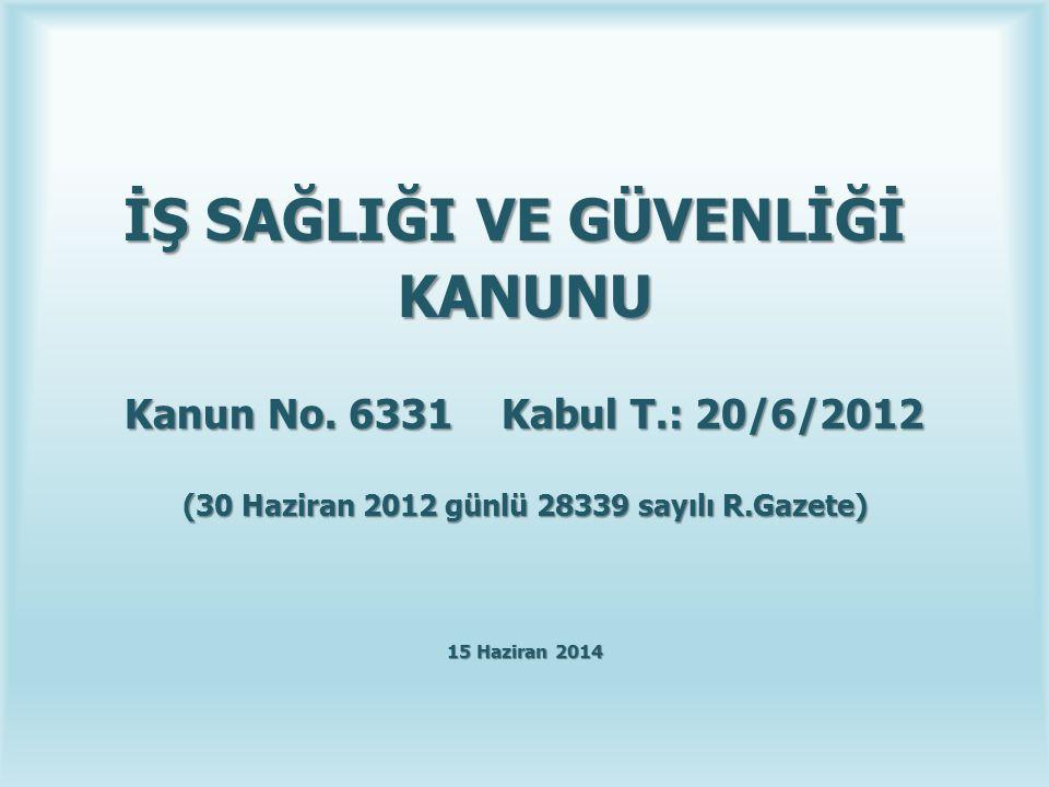 İŞ SAĞLIĞI VE GÜVENLİĞİ İŞ SAĞLIĞI VE GÜVENLİĞİ KANUNU Kanun No. 6331 Kabul T.: 20/6/2012 (30 Haziran 2012 günlü 28339 sayılı R.Gazete) 15 Haziran 201