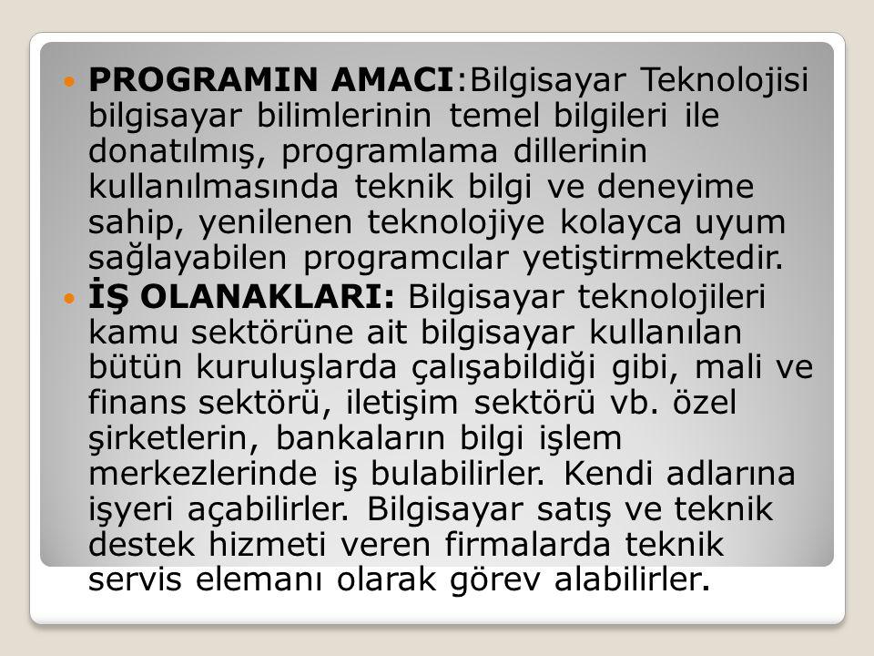 PROGRAMIN AMACI:Bilgisayar Teknolojisi bilgisayar bilimlerinin temel bilgileri ile donatılmış, programlama dillerinin kullanılmasında teknik bilgi ve