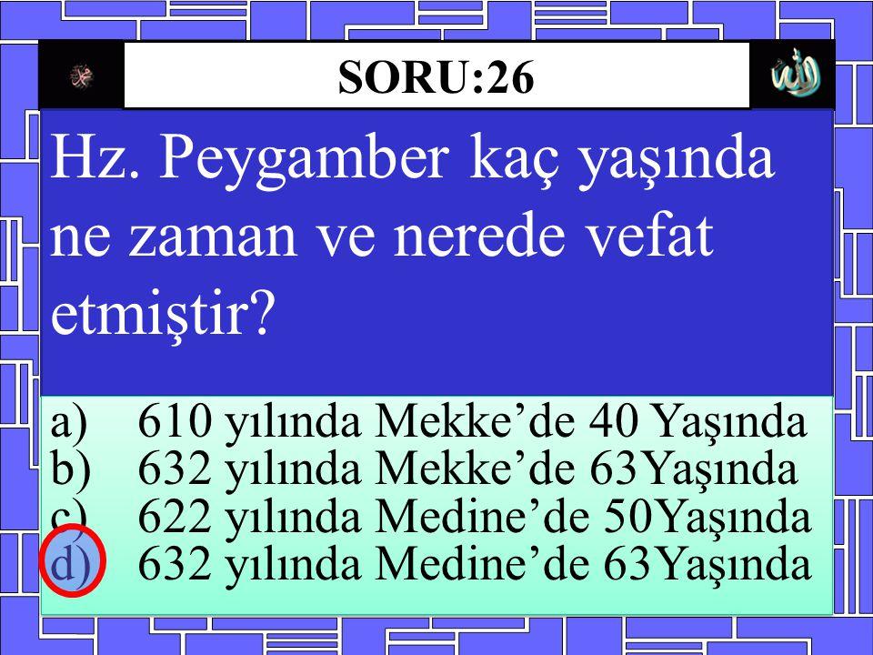 Hz. Peygamber kaç yaşında ne zaman ve nerede vefat etmiştir? a)610 yılında Mekke'de 40 Yaşında b)632 yılında Mekke'de 63Yaşında c)622 yılında Medine'd