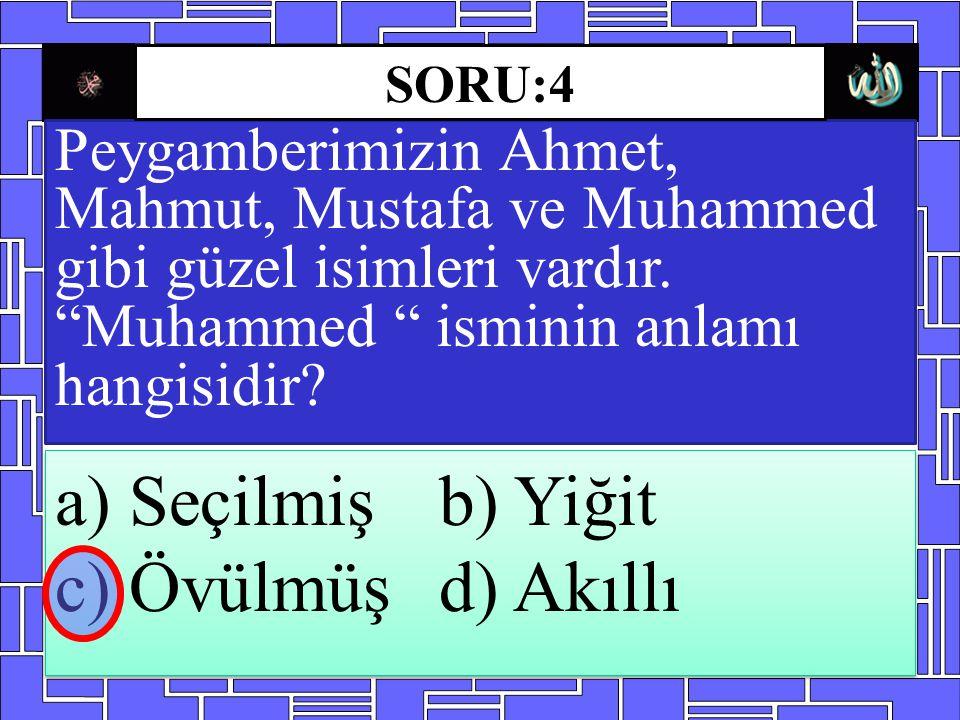 """Peygamberimizin Ahmet, Mahmut, Mustafa ve Muhammed gibi güzel isimleri vardır. """"Muhammed """" isminin anlamı hangisidir? a) Seçilmişb) Yiğit c) Övülmüşd)"""