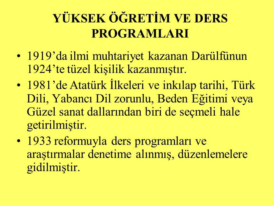YÜKSEK ÖĞRETİM VE DERS PROGRAMLARI 1919'da ilmi muhtariyet kazanan Darülfünun 1924'te tüzel kişilik kazanmıştır. 1981'de Atatürk İlkeleri ve inkılap t