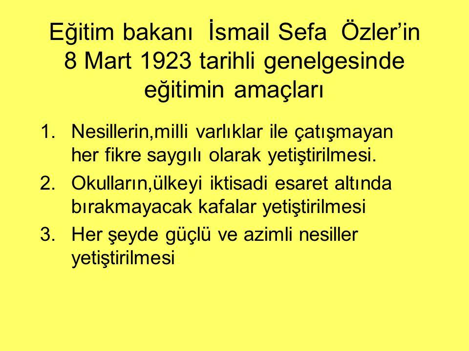 Eğitim bakanı İsmail Sefa Özler'in 8 Mart 1923 tarihli genelgesinde eğitimin amaçları 1.Nesillerin,milli varlıklar ile çatışmayan her fikre saygılı ol
