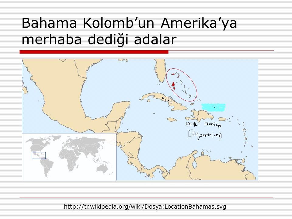 Bahama Kolomb'un Amerika'ya merhaba dediği adalar http://tr.wikipedia.org/wiki/Dosya:LocationBahamas.svg