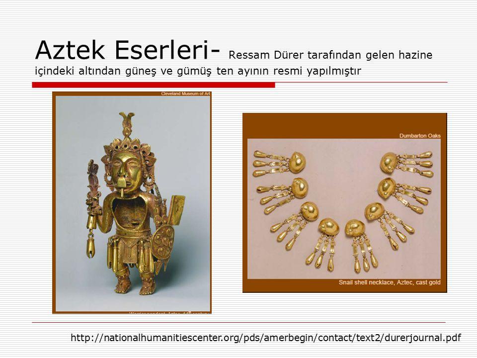 Aztek Eserleri- Ressam Dürer tarafından gelen hazine içindeki altından güneş ve gümüş ten ayının resmi yapılmıştır http://nationalhumanitiescenter.org/pds/amerbegin/contact/text2/durerjournal.pdf