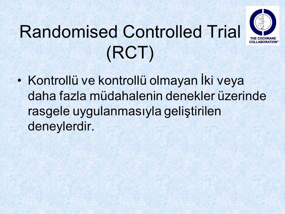 Randomised Controlled Trial (RCT) Kontrollü ve kontrollü olmayan İki veya daha fazla müdahalenin denekler üzerinde rasgele uygulanmasıyla geliştirilen