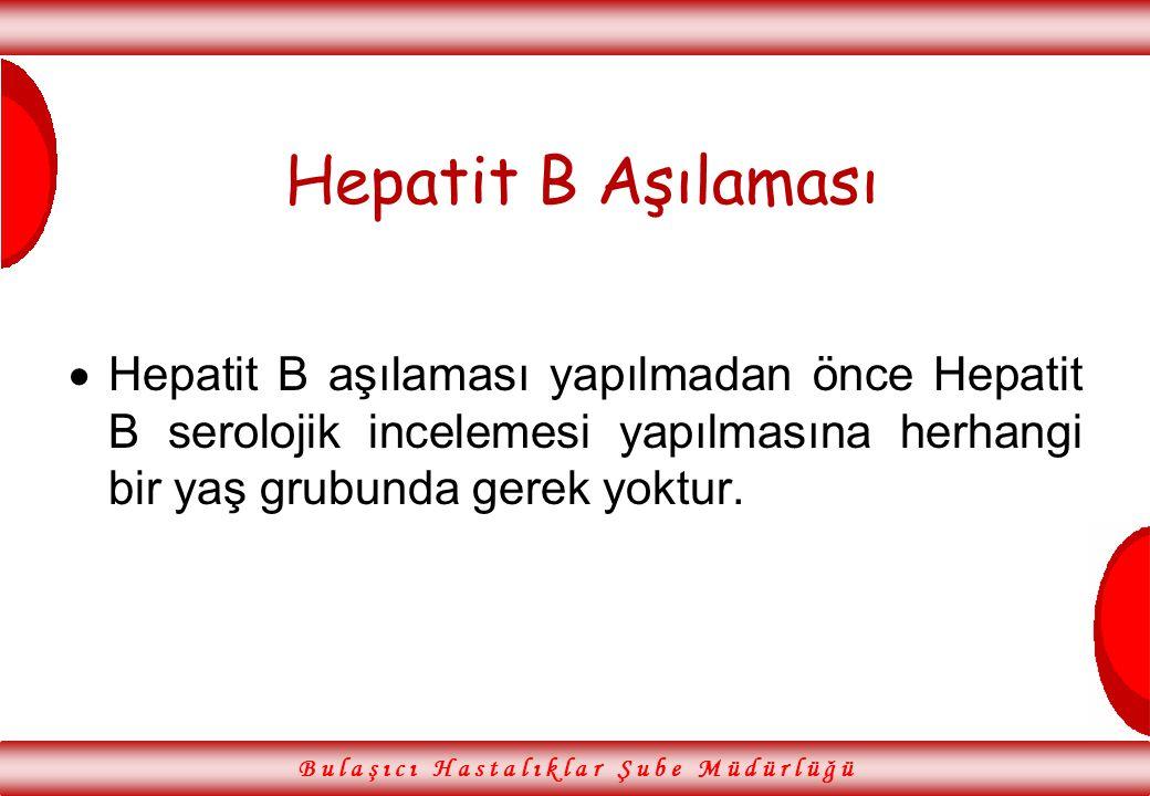 Hepatit B Aşılaması  Hepatit B aşılaması yapılmadan önce Hepatit B serolojik incelemesi yapılmasına herhangi bir yaş grubunda gerek yoktur. B u l a ş
