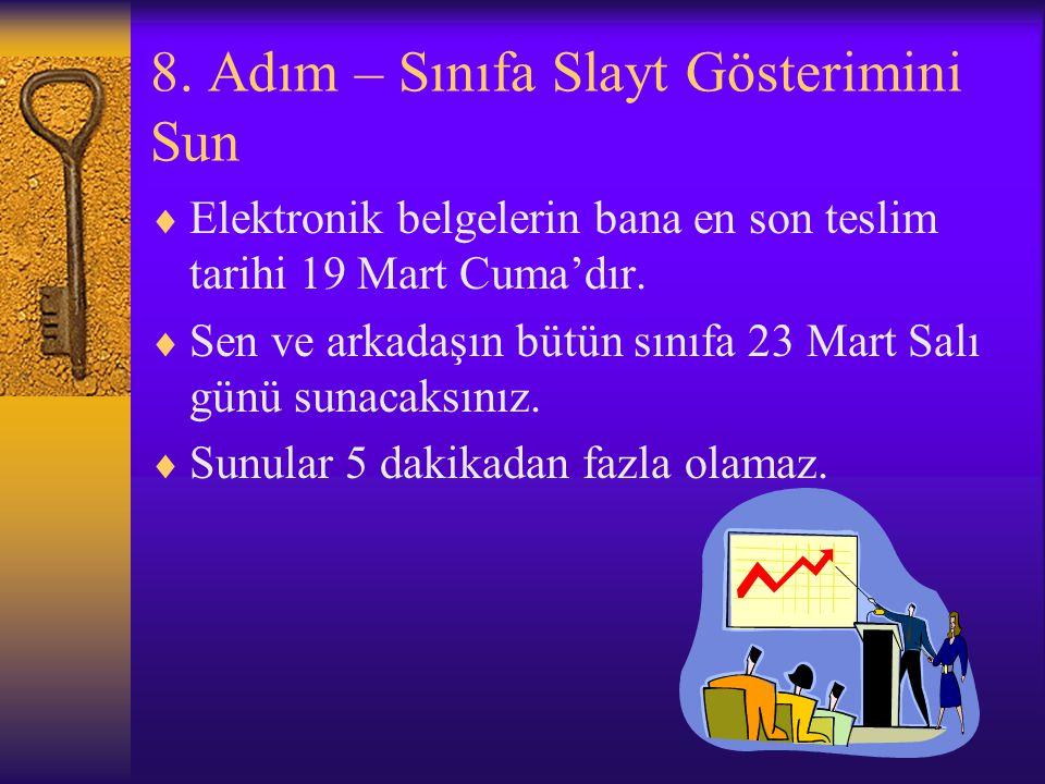 8. Adım – Sınıfa Slayt Gösterimini Sun  Elektronik belgelerin bana en son teslim tarihi 19 Mart Cuma'dır.  Sen ve arkadaşın bütün sınıfa 23 Mart Sal