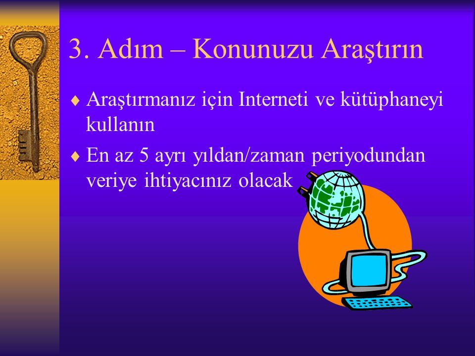3. Adım – Konunuzu Araştırın  Araştırmanız için Interneti ve kütüphaneyi kullanın  En az 5 ayrı yıldan/zaman periyodundan veriye ihtiyacınız olacak
