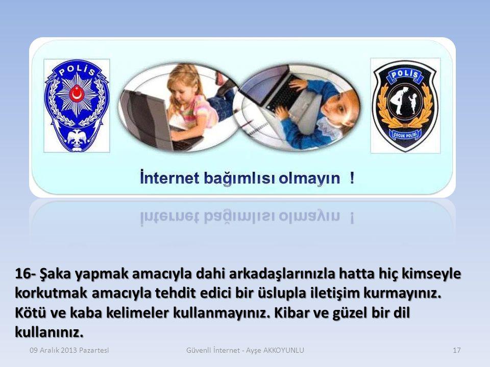 09 Aralık 2013 PazartesiGüvenli İnternet - Ayşe AKKOYUNLU16 15- İnternet ortamında başkalarını rahatsız edecek davranışlarda bulunmayınız.