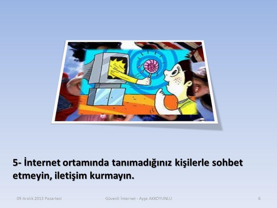 09 Aralık 2013 PazartesiGüvenli İnternet - Ayşe AKKOYUNLU5 4- İnternette mümkünse ailenizle birlikte gezinin. Eğer aileniz müsait değilse, sadece aile