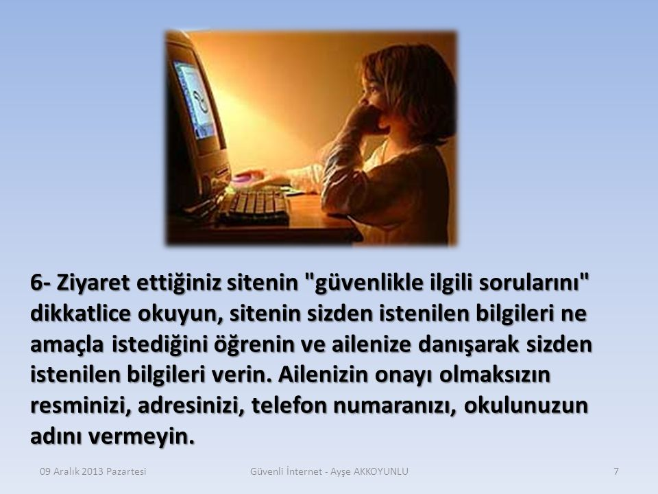 09 Aralık 2013 PazartesiGüvenli İnternet - Ayşe AKKOYUNLU6 5- İnternet ortamında tanımadığınız kişilerle sohbet etmeyin, iletişim kurmayın.