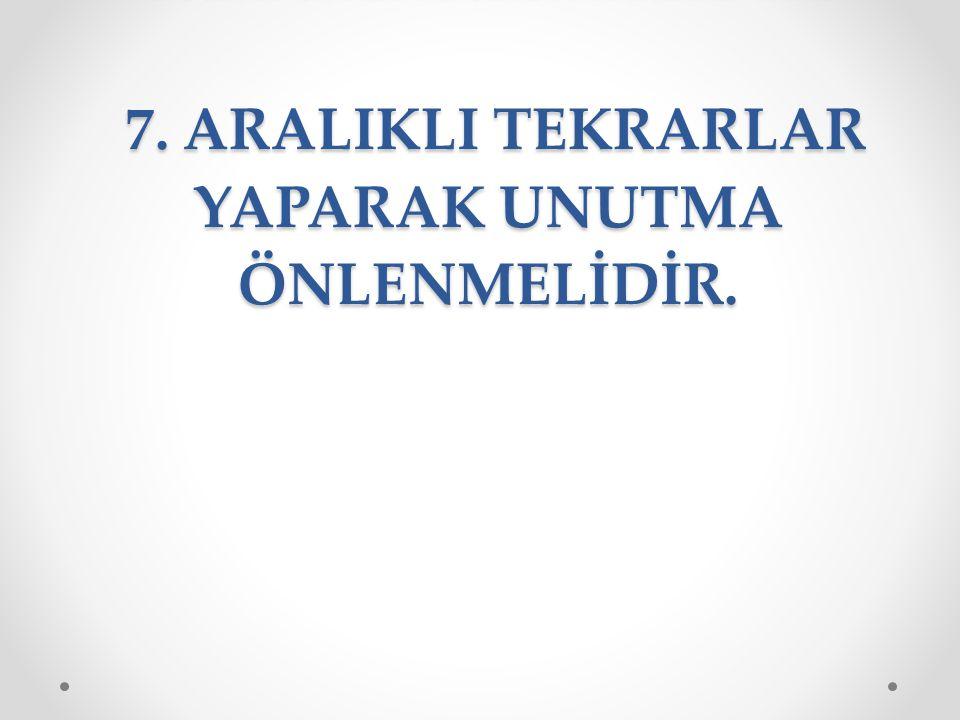 6. ARAÇ- GEREÇ VE KAYNAKLARDAN YARARLANILMALIDIR. 7. ARALIKLI TEKRARLAR YAPARAK UNUTMA ÖNLENMELİDİR.