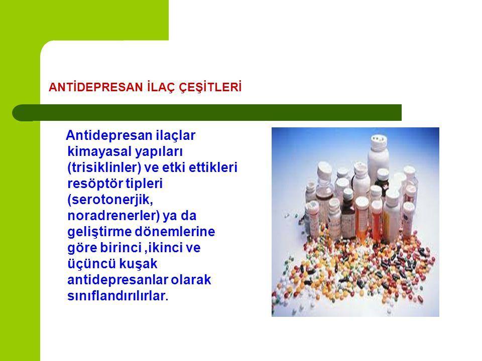 ANTİDEPRESAN İLAÇ ÇEŞİTLERİ Antidepresan ilaçlar kimayasal yapıları (trisiklinler) ve etki ettikleri resöptör tipleri (serotonerjik, noradrenerler) ya