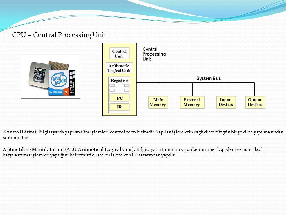 CPU – Central Processing Unit Kontrol Birimi: Bilgisayarda yapılan tüm işlemleri kontrol eden birimdir. Yapılan işlemlerin sağlıklı ve düzgün bir şeki